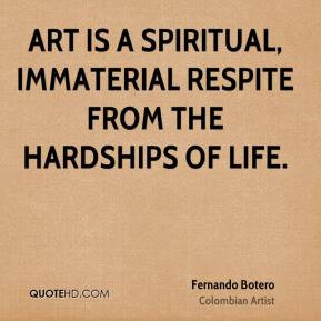 ... - Art is a spiritual, immaterial respite from the hardships of life
