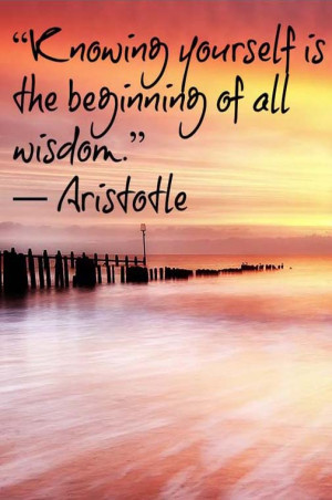Knowing yourself is the beginning of all wisdom. — Aristotle