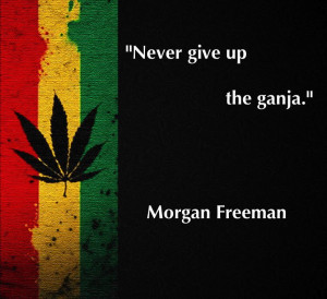 Never give up the ganja.