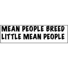 Mean people breed little mean people...so true...mean moms usually ...