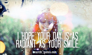 ... your day is as radiant as your smile 431 up 136 down unknown quotes