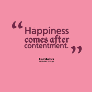 Quotes Picture: happiness comes after contentment