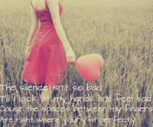The silence isn't so badTill I look at my hands and feel sadCause the ...
