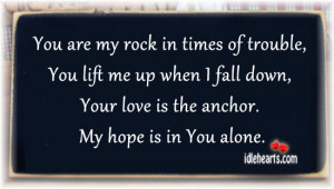 You are my rock in times of trouble, You lift me up when I fall down ...