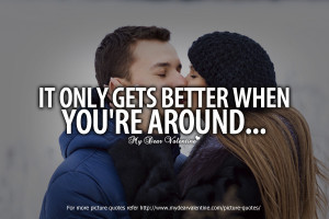 All I Want is You Quotes - It only gets better when you're around