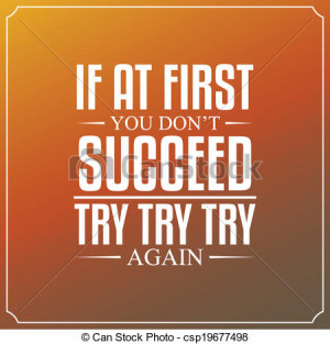 If at first you don't succeed, try, try, try again. Quotes Typography ...