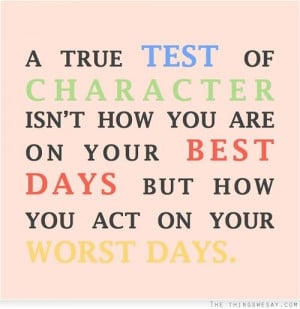true test of character isn't how you are on your best days but how ...