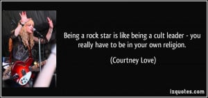 Being a rock star is like being a cult leader - you really have to be ...