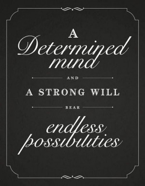 determined mind and a strong will bear endless possibilities