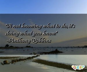 It not knowing what to do, it's doing what you know. -Anthony Robbins