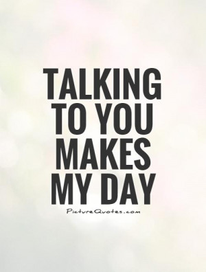 Talking to you makes my day Picture Quote #1