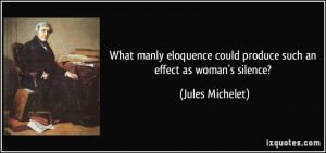 What manly eloquence could produce such an effect as woman's silence ...