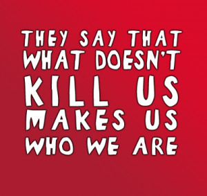 ... say that what does not kill us Makes us who we are – Curiosity Quote
