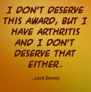 ... , but I have arthritis and I don't deserve that either. Jack Benny