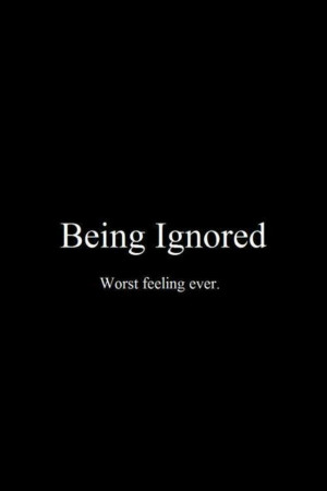 Being ignored worst feeling quote