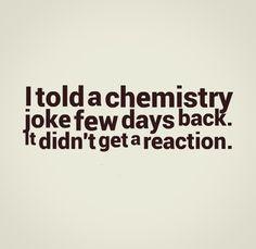 Told Chemistry Joke Few...