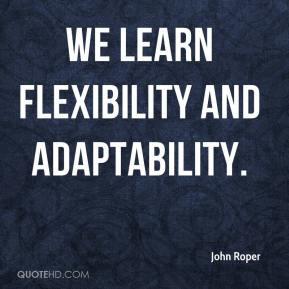 John Roper - We learn flexibility and adaptability.