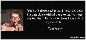 ... shy to be the class clown; I was a class clown's writer. - Tom Kenny