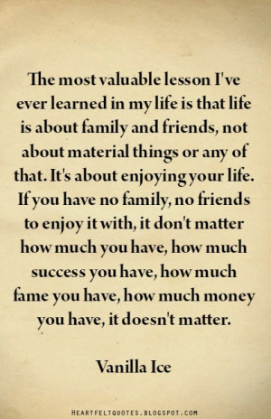... ve ever learned in my life is that life is about family and friends