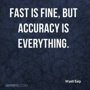 Wyatt Earp - Fast is fine, but accuracy is everything.