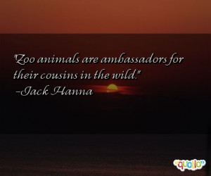 Zoo animals are ambassadors for their cousins in the wild .
