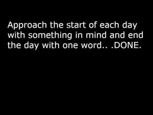 Approach the start of each day with something in mind and end the day ...