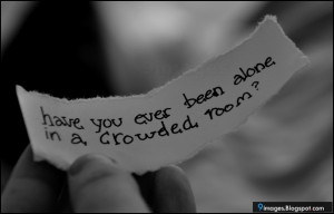Have you ever been alone in a crowded room?