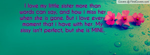 love my little sister more than words can say, and how i miss her ...