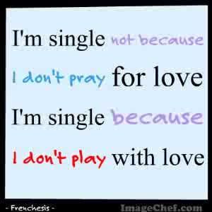 single not because i don t pray for love i m single because i don ...