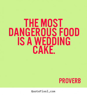 ... quotes - The most dangerous food is a wedding cake. - Love quotes