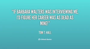 If Barbara Walters was interviewing me, I'd figure her career was as ...