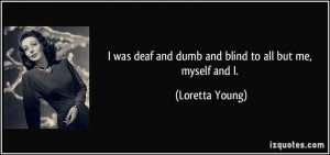 ... deaf and dumb and blind to all but me, myself and I. - Loretta Young