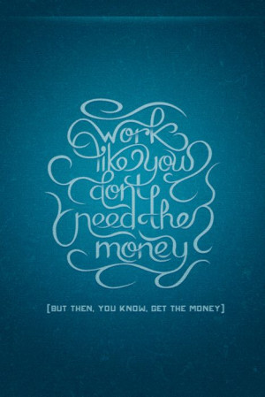 ... need the money [but then, you know, get the money]