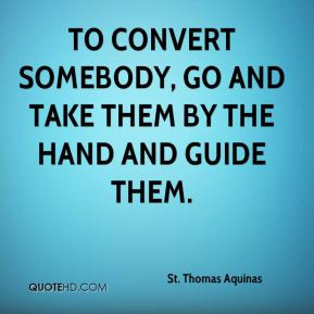 To convert somebody, go and take them by the hand and guide them.