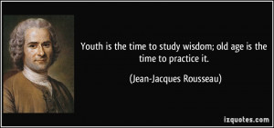 Youth is the time to study wisdom; old age is the time to practice it ...