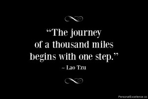 "... The journey of a thousand miles begins with one step."" ~ Lao Tzu"