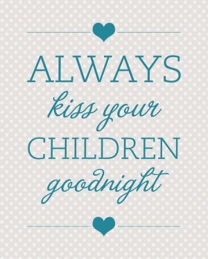 Always Kiss Your Children Goodnight ♥