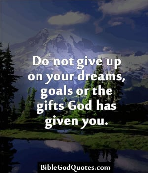 BibleGodQuotes.com Do not give up on your dreams, goals or the ...