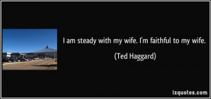 am steady with my wife. I'm faithful to my wife. - Ted Haggard