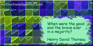 ... were the good and the brave ever in a majority? -Henry David Thoreau