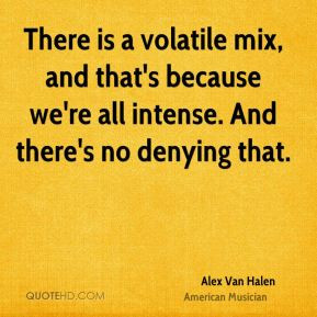 Alex Van Halen - There is a volatile mix, and that's because we're all ...