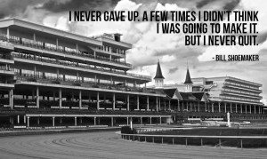 Bill Shoemaker – Never Quit, Kentucky Derby Quote (photo credit: s ...