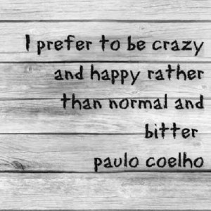 ... to be crazy and happy rather than normal and bitter - Paulo Coelho