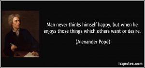 ... he enjoys those things which others want or desire. - Alexander Pope