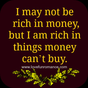 may not be rich in money, but I am rich in things money can't buy.