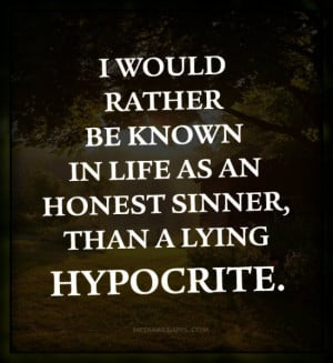 would rather be known in life as an honest sinner, than a lying ...