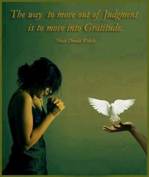 The way to move out of judgement is to move into gratitude.