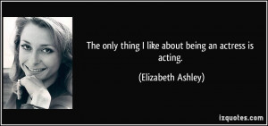 ... only thing I like about being an actress is acting. - Elizabeth Ashley