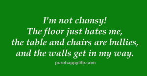 Funny Quotes: I'm not clumsy! The floor just hates me, the table and ...
