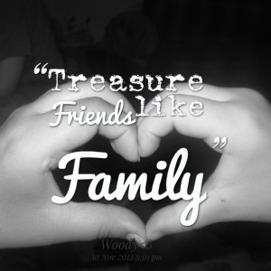 Quotes Picture: treasure friends like family